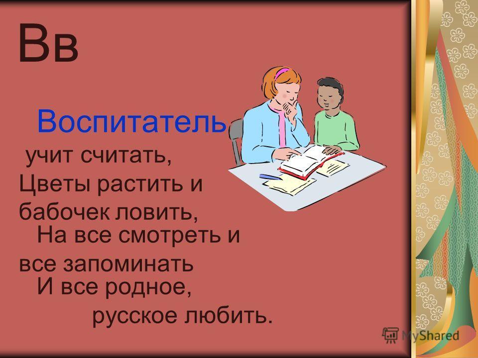 Вв Воспитатель учит считать, Цветы растить и бабочек ловить, На все смотреть и все запоминать И все родное, русское любить.