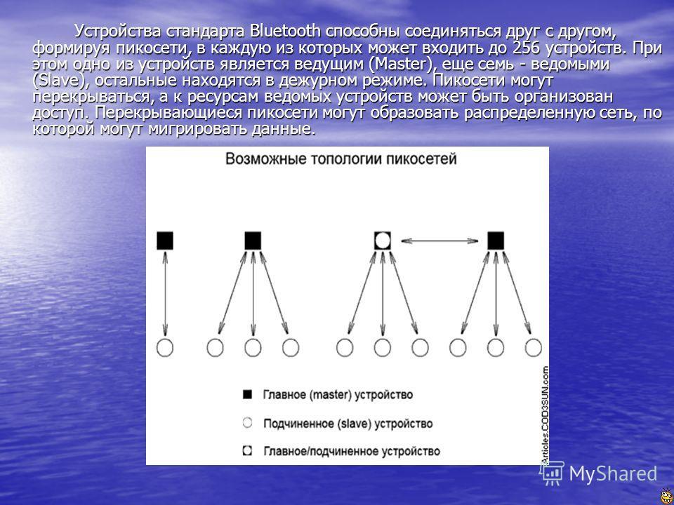 Устройства стандарта Bluetooth способны соединяться друг с другом, формируя пикосети, в каждую из которых может входить до 256 устройств. При этом одно из устройств является ведущим (Master), еще семь - ведомыми (Slave), остальные находятся в дежурно