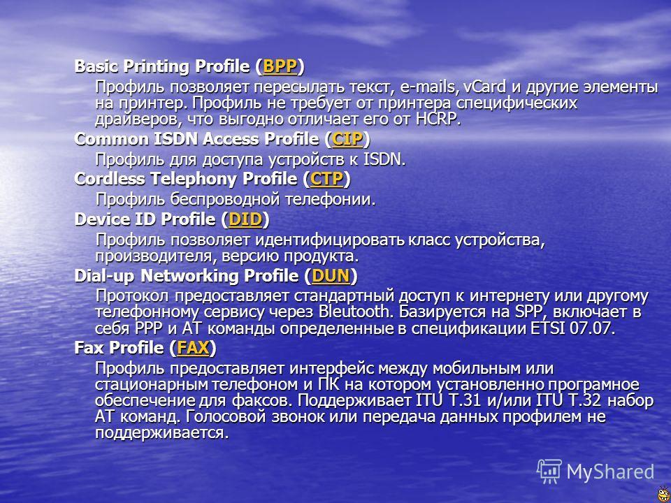 Basic Printing Profile (BPP) Профиль позволяет пересылать текст, e-mails, vCard и другие элементы на принтер. Профиль не требует от принтера специфических драйверов, что выгодно отличает его от HCRP. Профиль позволяет пересылать текст, e-mails, vCard