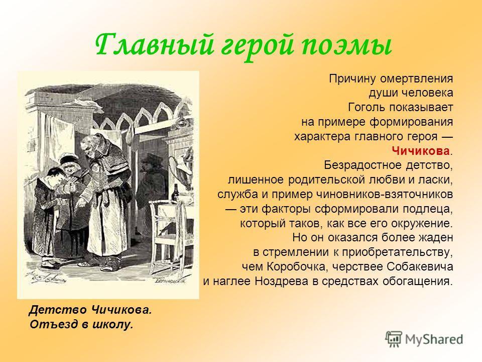 Главный герой поэмы Причину омертвления души человека Гоголь показывает на примере формирования характера главного героя Чичикова. Безрадостное детство, лишенное родительской любви и ласки, служба и пример чиновников-взяточников эти факторы сформиров