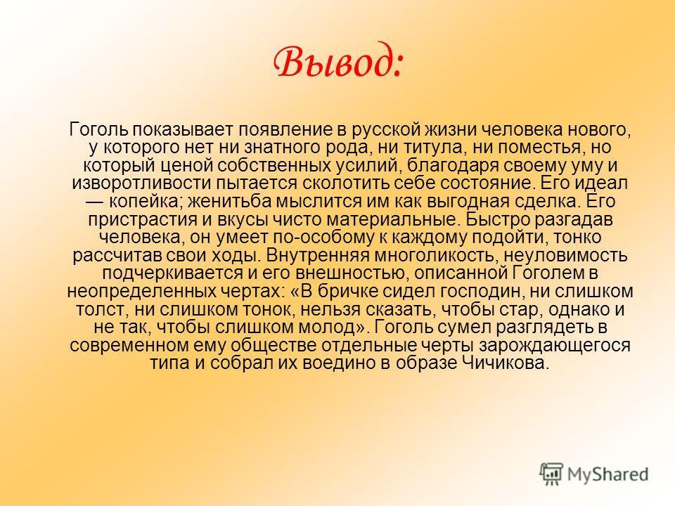 Вывод: Гоголь показывает появление в русской жизни человека нового, у которого нет ни знатного рода, ни титула, ни поместья, но который ценой собственных усилий, благодаря своему уму и изворотливости пытается сколотить себе состояние. Его идеал копей