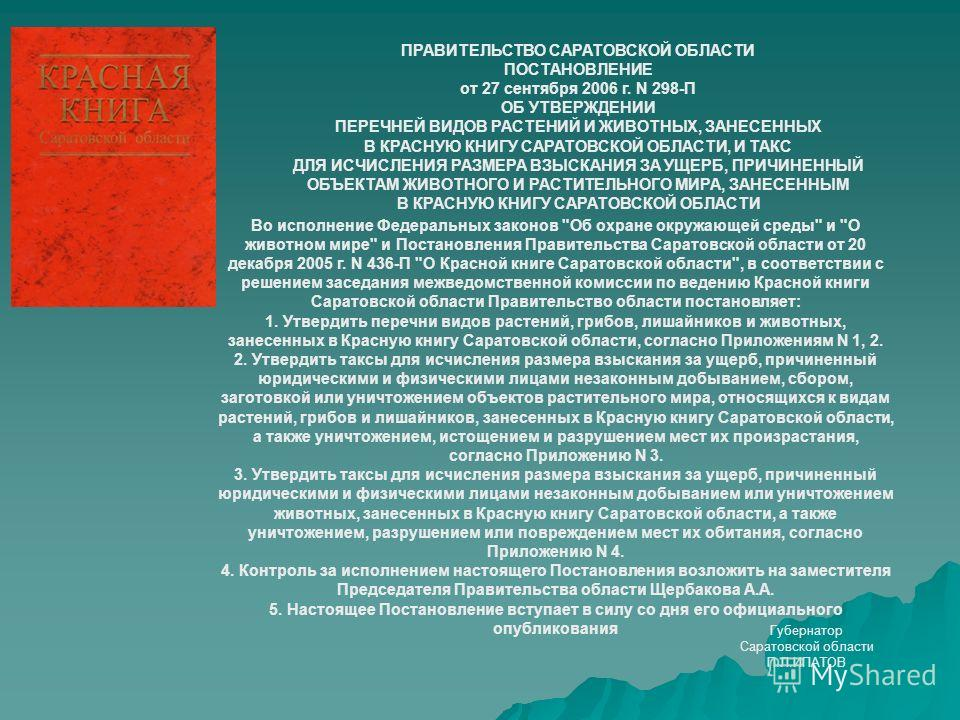ПРАВИТЕЛЬСТВО САРАТОВСКОЙ ОБЛАСТИ ПОСТАНОВЛЕНИЕ от 27 сентября 2006 г. N 298-П ОБ УТВЕРЖДЕНИИ ПЕРЕЧНЕЙ ВИДОВ РАСТЕНИЙ И ЖИВОТНЫХ, ЗАНЕСЕННЫХ В КРАСНУЮ КНИГУ САРАТОВСКОЙ ОБЛАСТИ, И ТАКС ДЛЯ ИСЧИСЛЕНИЯ РАЗМЕРА ВЗЫСКАНИЯ ЗА УЩЕРБ, ПРИЧИНЕННЫЙ ОБЪЕКТАМ Ж