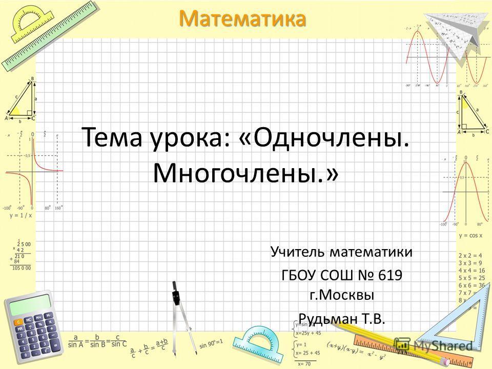 Математика Тема урока: «Одночлены. Многочлены.» Учитель математики ГБОУ СОШ 619 г.Москвы Рудьман Т.В.