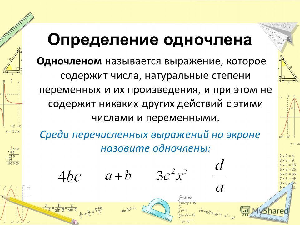 Определение одночлена Одночленом называется выражение, которое содержит числа, натуральные степени переменных и их произведения, и при этом не содержит никаких других действий с этими числами и переменными. Среди перечисленных выражений на экране наз