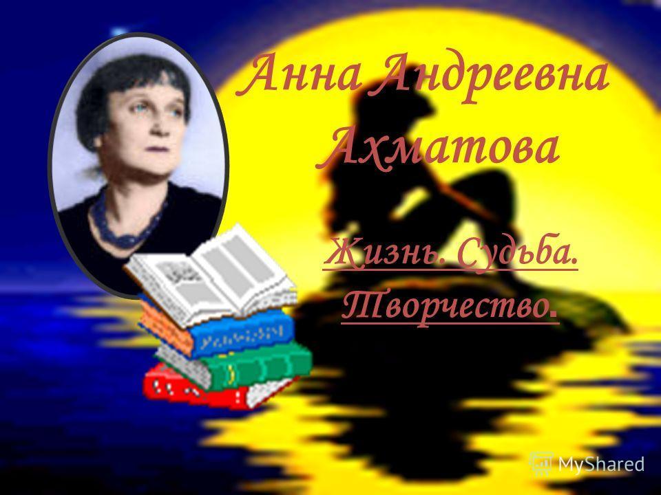 Анна Андреевна Ахматова Жизнь. Судьба. Творчество.