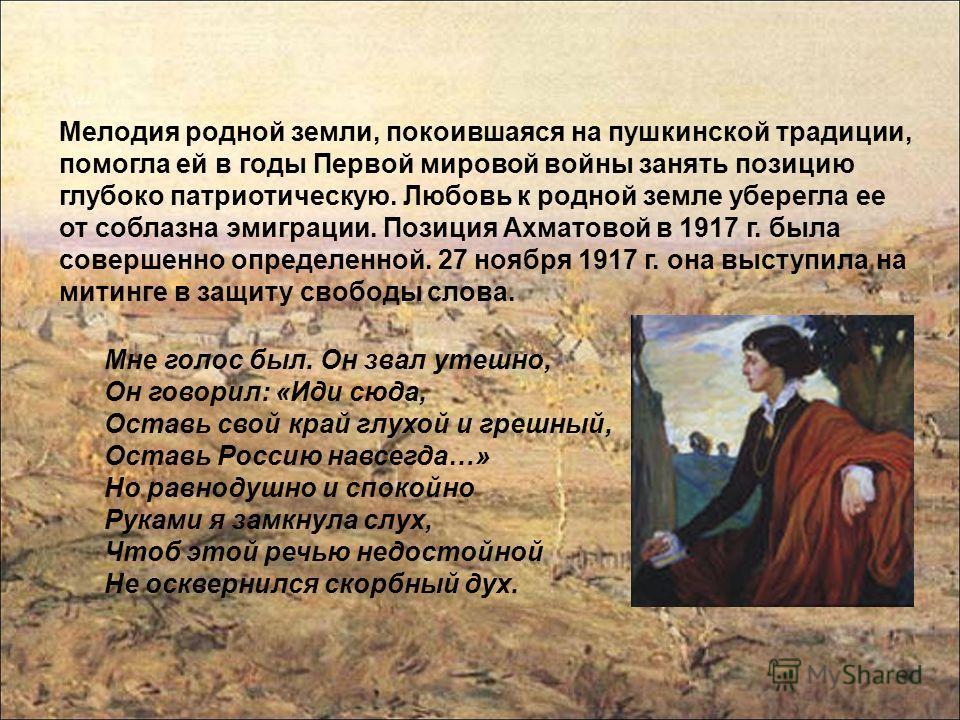 Мелодия родной земли, покоившаяся на пушкинской традиции, помогла ей в годы Первой мировой войны занять позицию глубоко патриотическую. Любовь к родной земле уберегла ее от соблазна эмиграции. Позиция Ахматовой в 1917 г. была совершенно определенной.