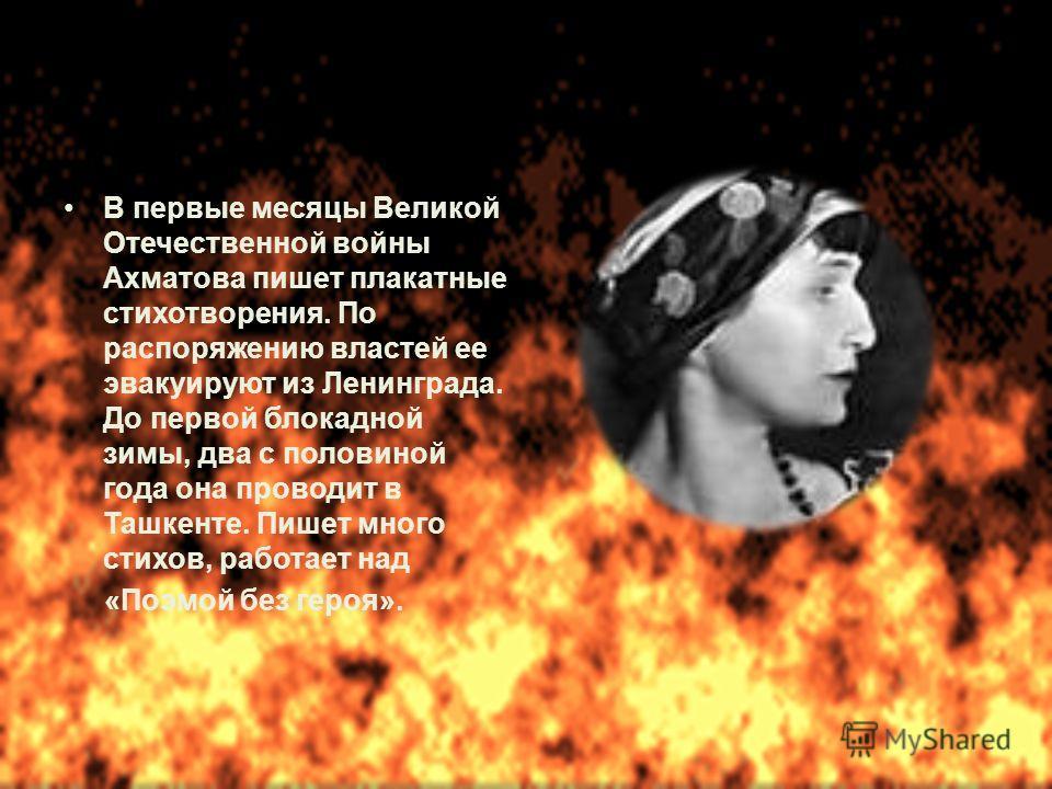 В первые месяцы Великой Отечественной войны Ахматова пишет плакатные стихотворения. По распоряжению властей ее эвакуируют из Ленинграда. До первой блокадной зимы, два с половиной года она проводит в Ташкенте. Пишет много стихов, работает над «Поэмой
