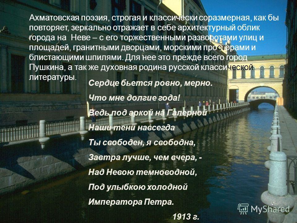Ахматовская поэзия, строгая и классически соразмерная, как бы повторяет, зеркально отражает в себе архитектурный облик города на Неве – с его торжественными разворотами улиц и площадей, гранитными дворцами, морскими просторами и блистающими шпилями.