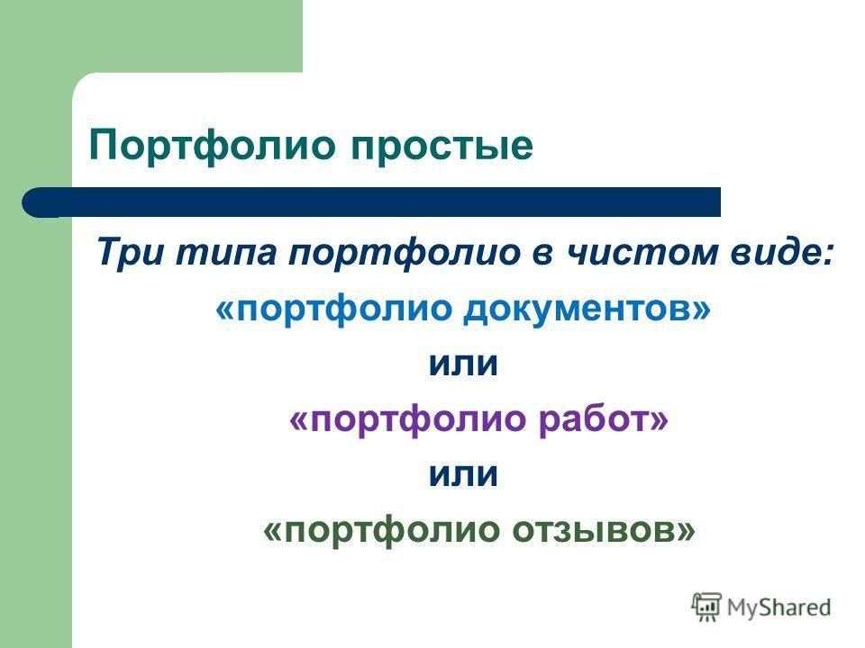 Портфолио простые Три типа портфолио в чистом виде: «портфолио документов» или «портфолио работ» или «портфолио отзывов»