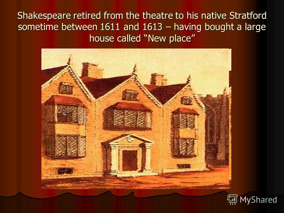 Shakespeare retired from the theatre to his native Stratford sometime between 1611 and 1613 – having bought a large house called New place