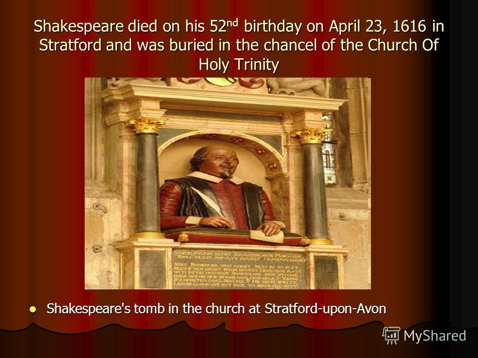 Shakespeare died on his 52 nd birthday on April 23, 1616 in Stratford and was buried in the chancel of the Church Of Holy Trinity Shakespeare's tomb in the church at Stratford-upon-Avon Shakespeare's tomb in the church at Stratford-upon-Avon