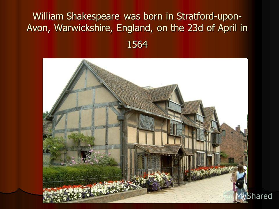 William Shakespeare was born in Stratford-upon- Avon, Warwickshire, England, on the 23d of April in 1564