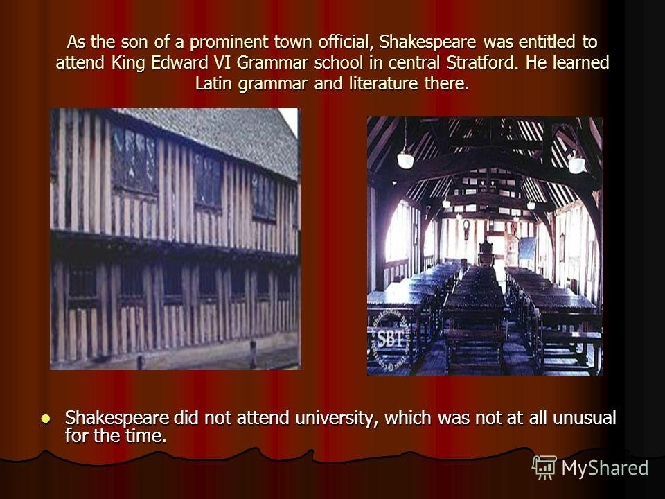 As the son of a prominent town official, Shakespeare was entitled to attend King Edward VI Grammar school in central Stratford. He learned Latin grammar and literature there. Shakespeare did not attend university, which was not at all unusual for the