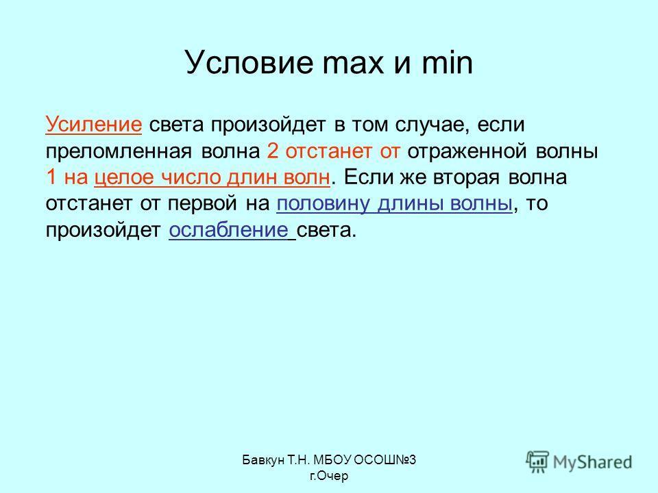 Бавкун Т.Н. МБОУ ОСОШ3 г.Очер Условие max и min Усиление света произойдет в том случае, если преломленная волна 2 отстанет от отраженной волны 1 на целое число длин волн. Если же вторая волна отстанет от первой на половину длины волны, то произойдет