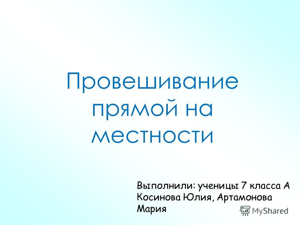Провешивание прямой на местности Выполнили: ученицы 7 класса А Косинова Юлия, Артамонова Мария