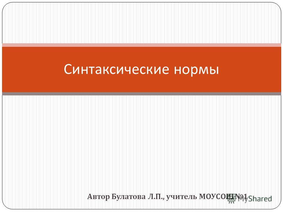 Автор Булатова Л. П., учитель МОУСОШ 1 Синтаксические нормы