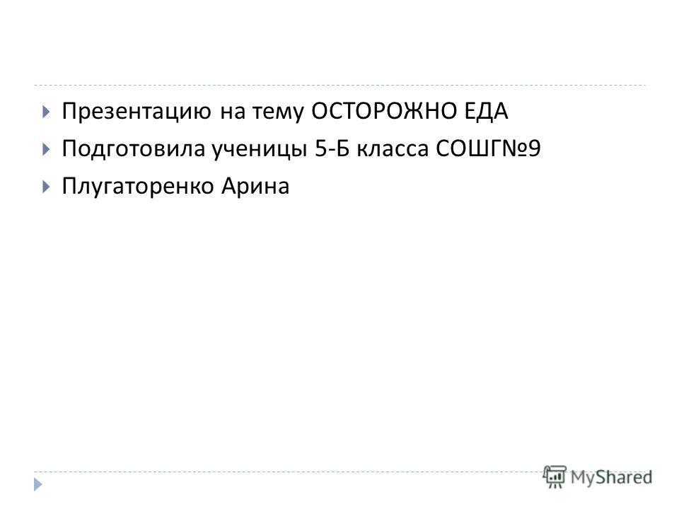 Презентацию на тему ОСТОРОЖНО ЕДА Подготовила ученицы 5- Б класса СОШГ 9 Плугаторенко Арина