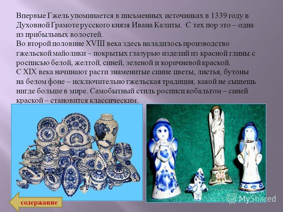 Впервые Гжель упоминается в письменных источниках в 1339 году в Духовной Грамоте русского князя Ивана Калиты. С тех пор это – одна из прибыльных волостей. Во второй половине XVIII века здесь наладилось производство гжельской майолики – покрытых глазу