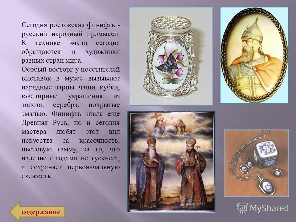 Сегодня ростовская финифть - русский народный промысел. К технике эмали сегодня обращаются и художники разных стран мира. Особый восторг у посетителей выставок в музее вызывают нарядные ларцы, чаши, кубки, ювелирные украшения из золота, серебра, покр