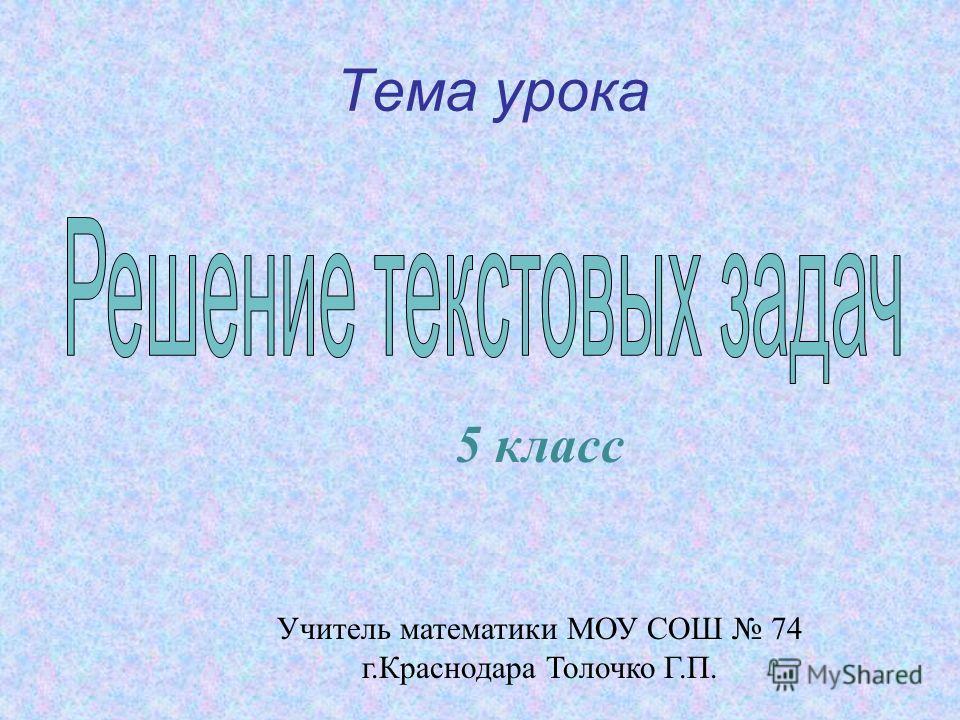 Тема урока 5 класс Учитель математики МОУ СОШ 74 г.Краснодара Толочко Г.П.