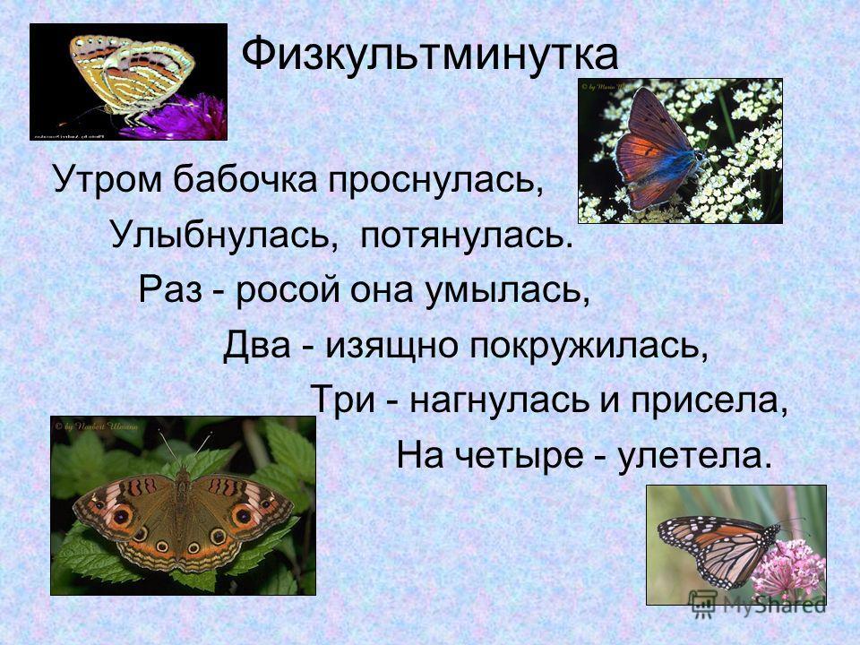 Физкультминутка Утром бабочка проснулась, Улыбнулась, потянулась. Раз - росой она умылась, Два - изящно покружилась, Три - нагнулась и присела, На четыре - улетела.