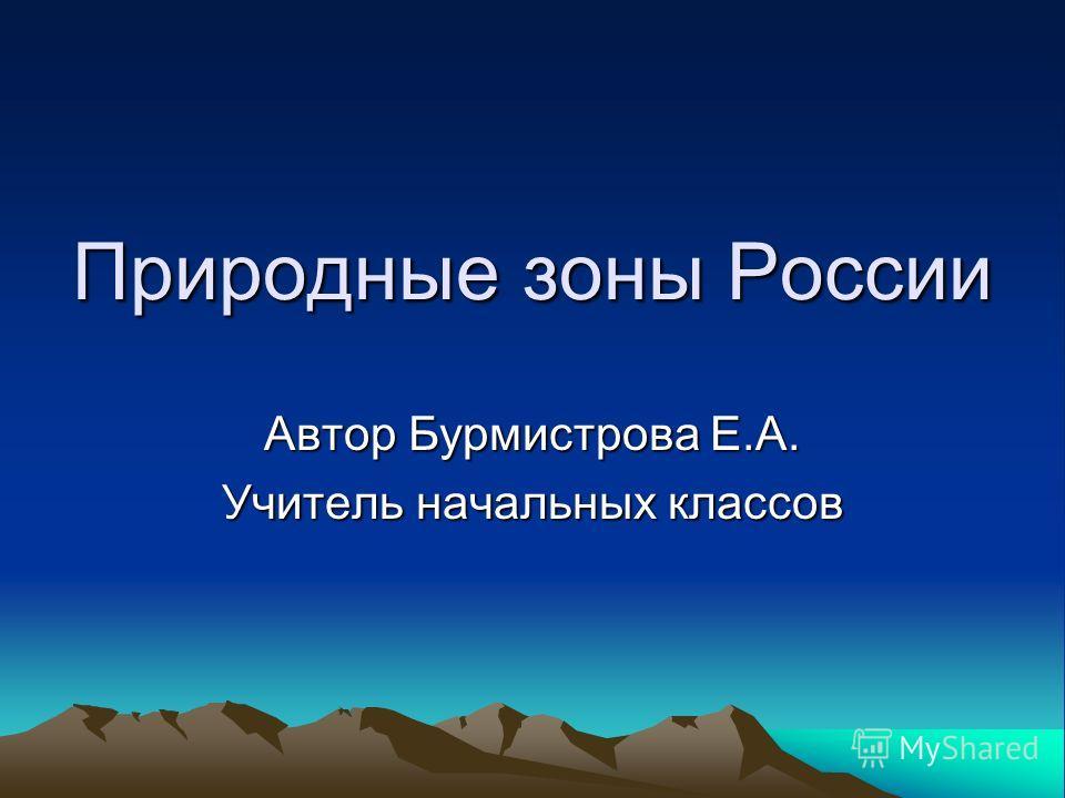 Природные зоны России Автор Бурмистрова Е.А. Учитель начальных классов