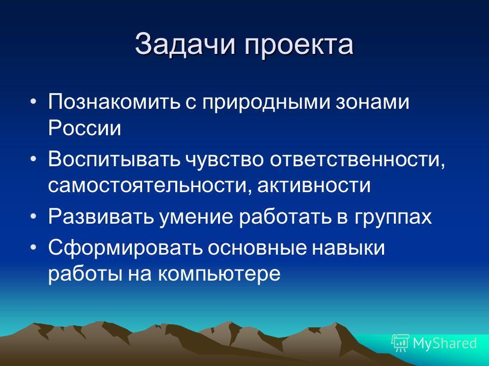Задачи проекта Познакомить с природными зонами России Воспитывать чувство ответственности, самостоятельности, активности Развивать умение работать в группах Сформировать основные навыки работы на компьютере
