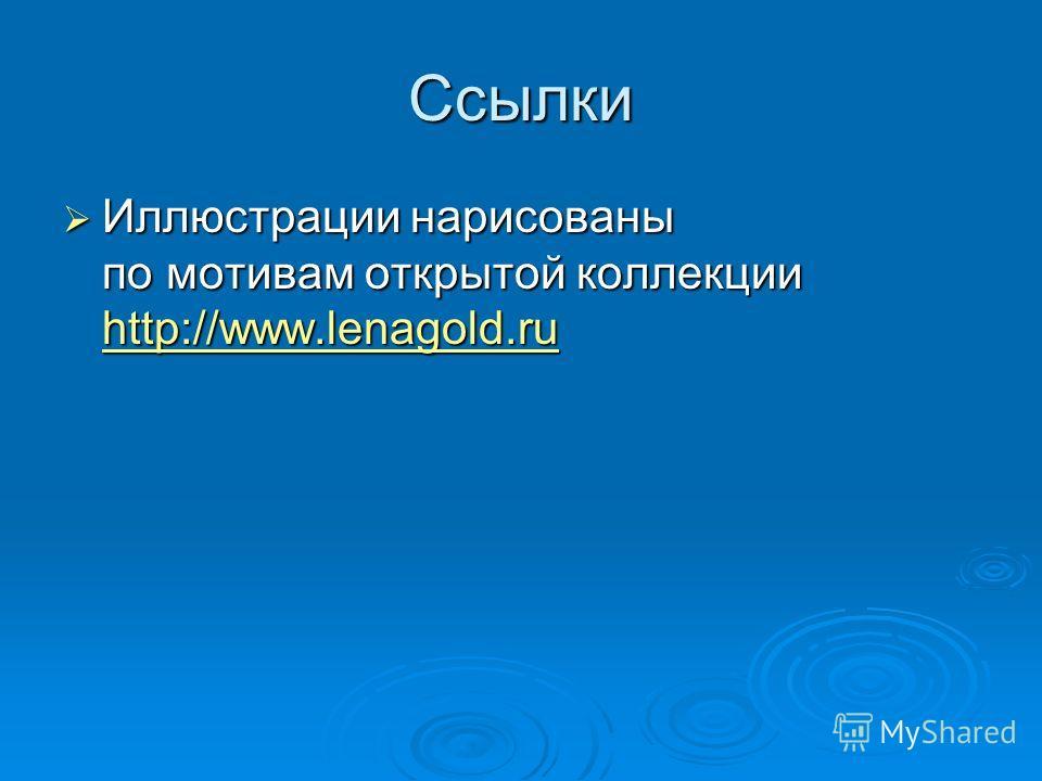 Ссылки Иллюстрации нарисованы по мотивам открытой коллекции http://www.lenagold.ru Иллюстрации нарисованы по мотивам открытой коллекции http://www.lenagold.ru http://www.lenagold.ru