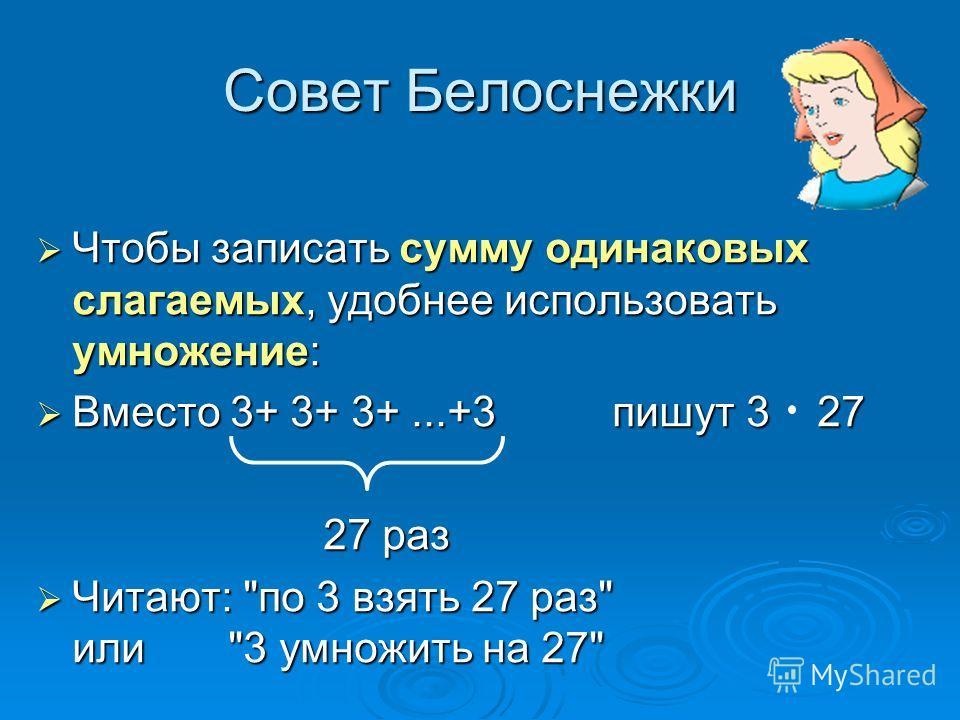 Совет Белоснежки Чтобы записать сумму одинаковых слагаемых, удобнее использовать умножение: Вместо 3+ 3+ 3+...+3пишут 3 27 27 раз Читают: по 3 взять 27 раз или3 умножить на 27