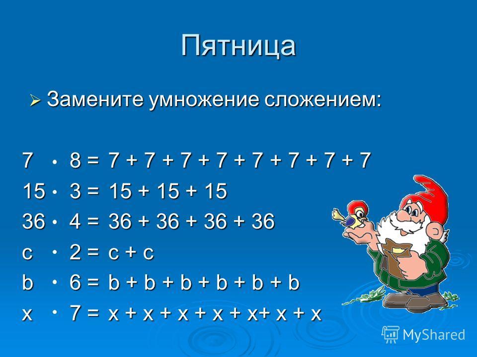Пятница Замените умножение сложением: Замените умножение сложением: 78 = 153 =153 =153 =153 = 364 = с2 = b6 = x7 = 7 + 7 + 7 + 7 + 7 + 7 + 7 + 7 15 + 15 + 15 36 + 36 + 36 + 36 с + с b + b + b + b + b + b x + x + x + x + x+ x + x