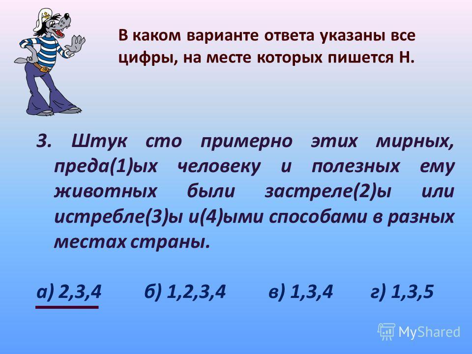 В каком варианте ответа указаны все цифры, на месте которых пишется Н. 3. Штук сто примерно этих мирных, преда(1)ых человеку и полезных ему животных были застреле(2)ы или истребле(3)ы и(4)ыми способами в разных местах страны. а) 2,3,4 б) 1,2,3,4 в) 1