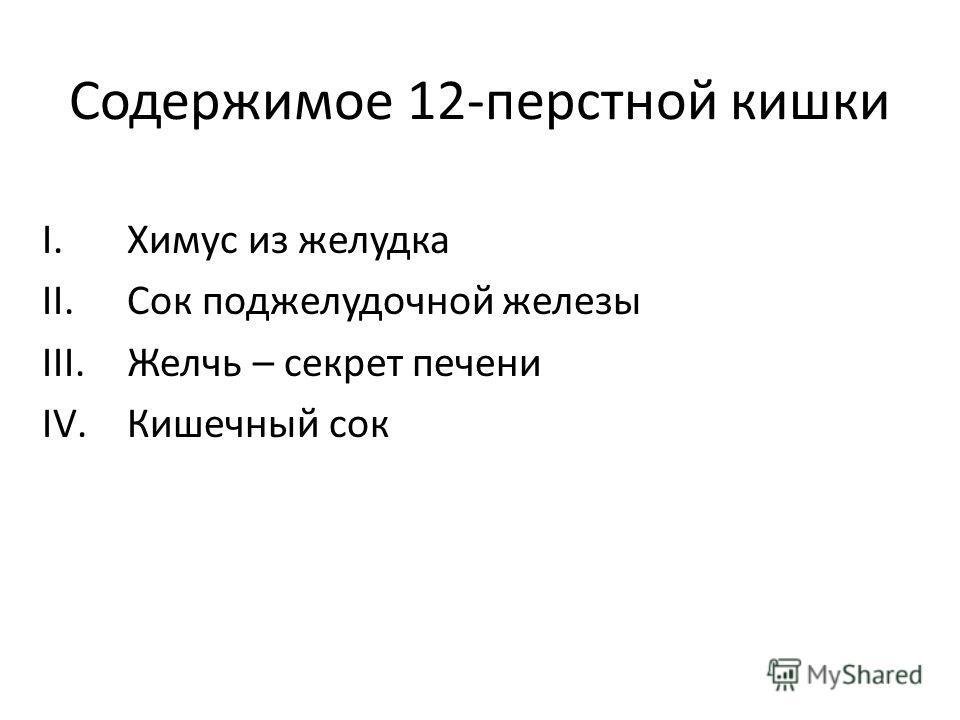 Содержимое 12-перстной кишки I.Химус из желудка II.Сок поджелудочной железы III.Желчь – секрет печени IV.Кишечный сок