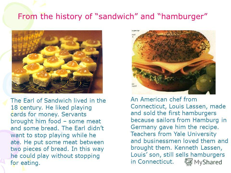 From the history of sandwich and hamburger The Earl of Sandwich lived in the 18 century. He liked playing cards for money. Servants brought him food – some meat and some bread. The Earl didnt want to stop playing while he ate. He put some meat betwee