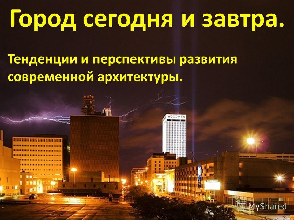 Город сегодня и завтра. Город сегодня и завтра. Тенденции и перспективы развития современной архитектуры.
