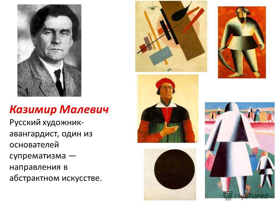 Казимир Малевич Русский художник- авангардист, один из основателей супрематизма направления в абстрактном искусстве.