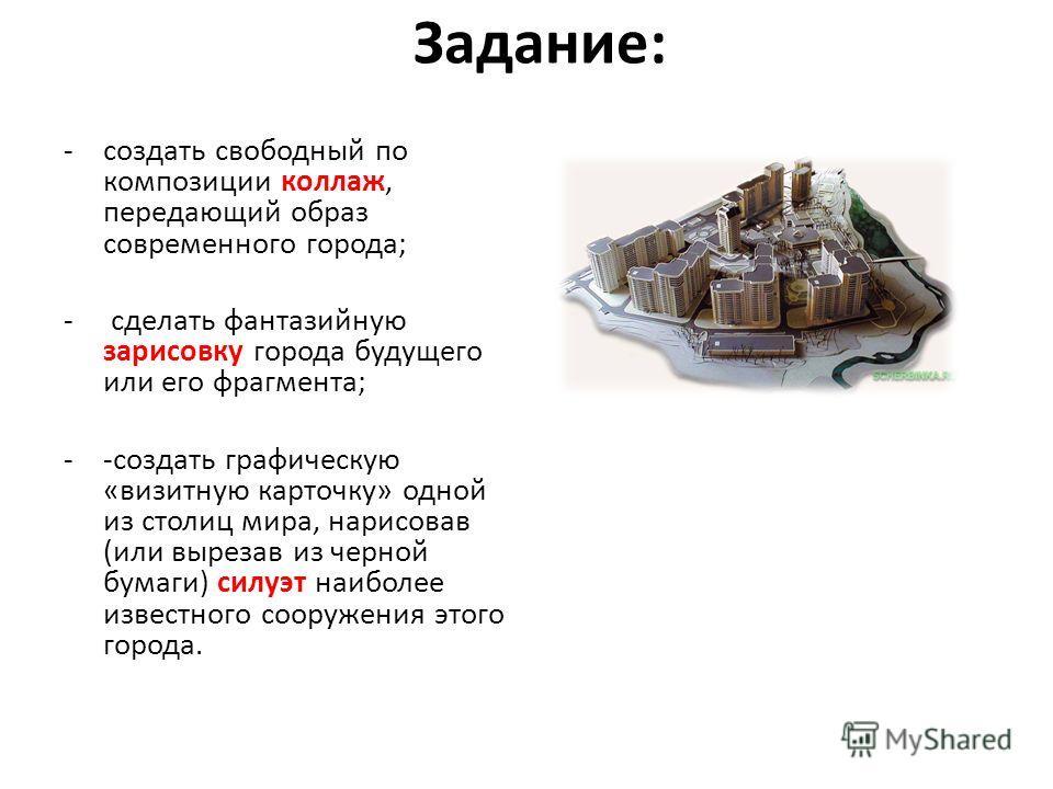 Задание: -создать свободный по композиции коллаж, передающий образ современного города; - сделать фантазийную зарисовку города будущего или его фрагмента; --создать графическую «визитную карточку» одной из столиц мира, нарисовав (или вырезав из черно