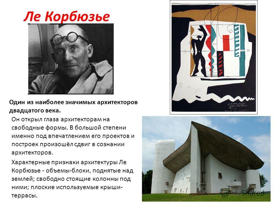 Ле Корбюзье Характерные признаки архитектуры Ле Корбюзье - объемы-блоки, поднятые над землей; свободно стоящие колонны под ними; плоские используемые крыши- террасы. Один из наиболее значимых архитекторов двадцатого века. Он открыл глаза архитекторам