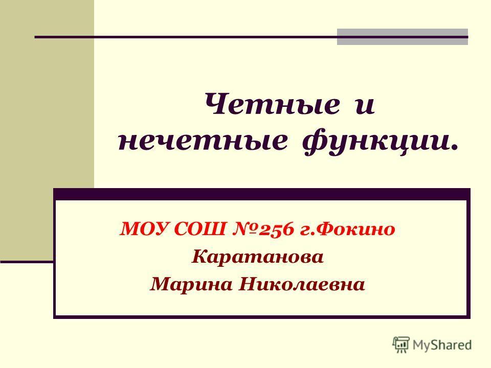 Четные и нечетные функции. МОУ СОШ 256 г.Фокино Каратанова Марина Николаевна