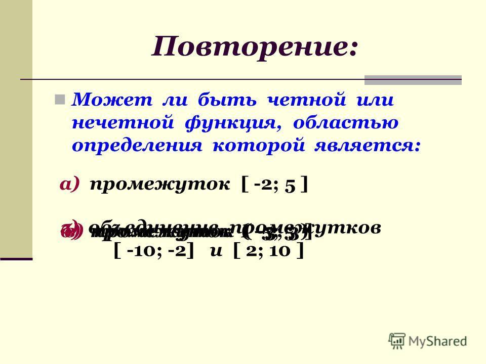 Может ли быть четной или нечетной функция, областью определения которой является: а) промежуток [ -2; 5 ] б) промежуток ( -5; 5 )в) промежуток ( -3; 3 ] г) объединение промежутков [ -10; -2] и [ 2; 10 ]