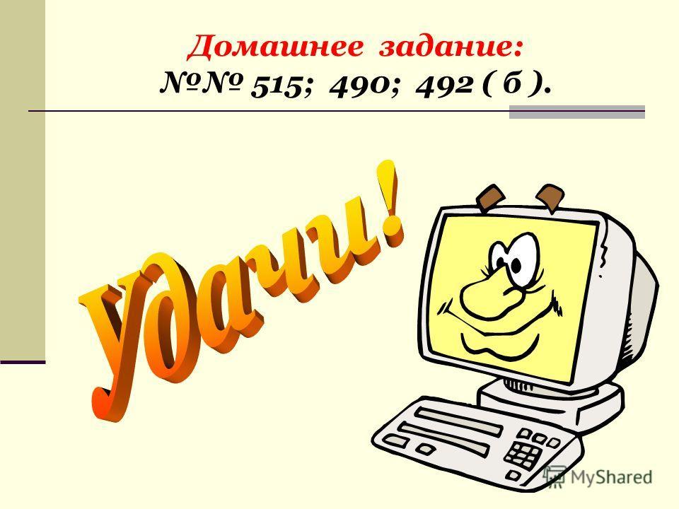 Домашнее задание: 515; 490; 492 ( б ).