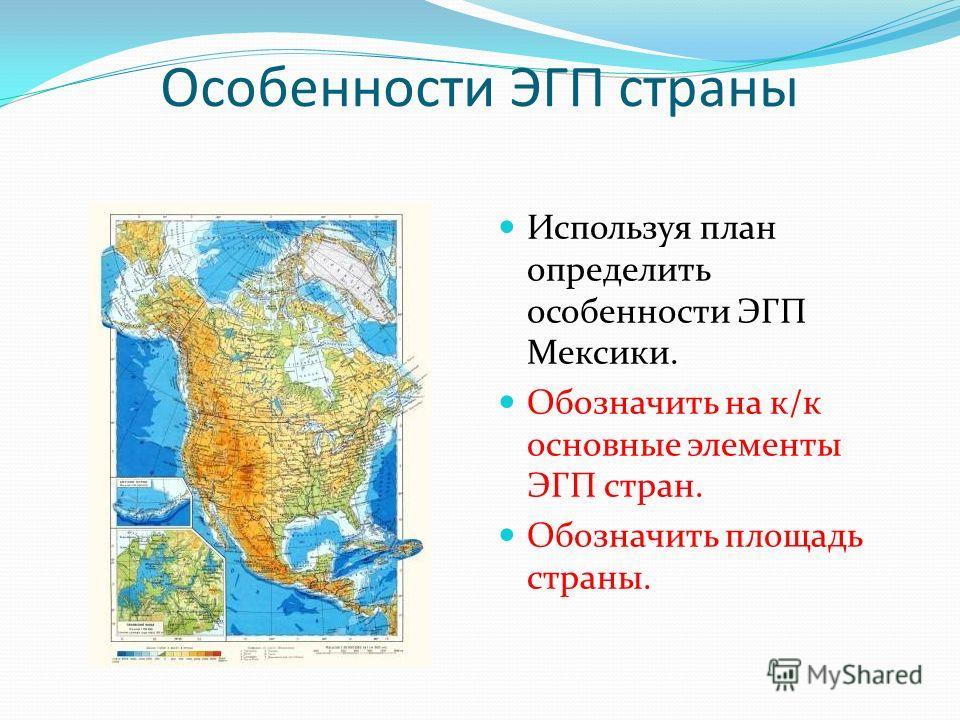 Особенности ЭГП страны Используя план определить особенности ЭГП Мексики. Обозначить на к/к основные элементы ЭГП стран. Обозначить площадь страны.
