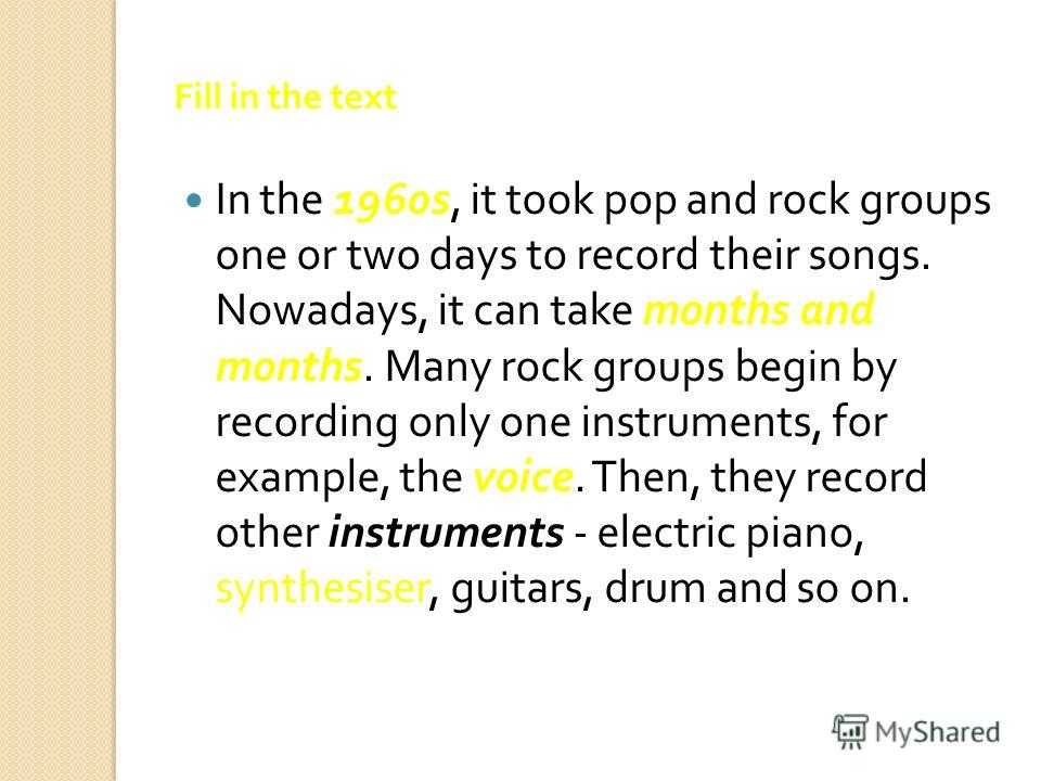 Fill in the text In the 1960 s, it took pop and rock groups one or two days to record their songs. Nowadays, it can take months and months. Many rock groups begin by recording only one instruments, for example, the voice. Then, they record other inst