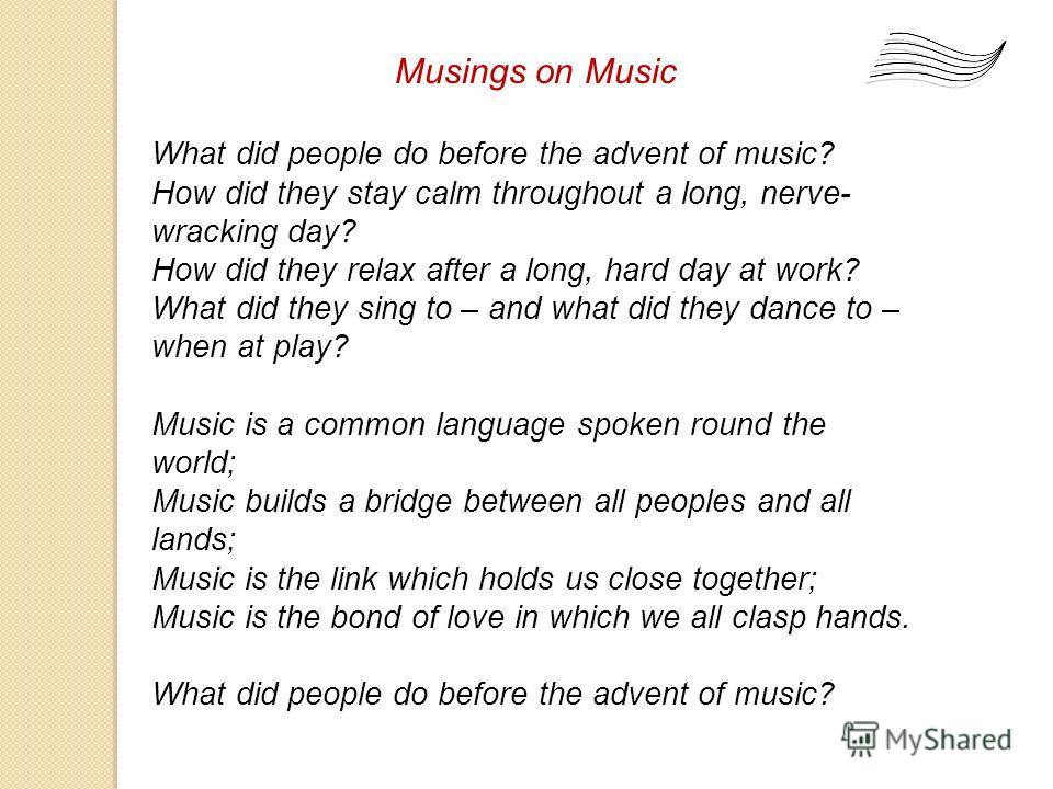 Musings on Music What did people do before the advent of music? How did they stay calm throughout a long, nerve- wracking day? How did they relax after a long, hard day at work? What did they sing to – and what did they dance to – when at play? Music