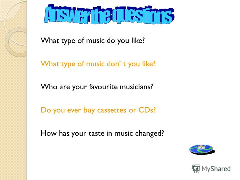 What type of music do you like? What type of music don t you like? Who are your favourite musicians? Do you ever buy cassettes or CDs? How has your taste in music changed?
