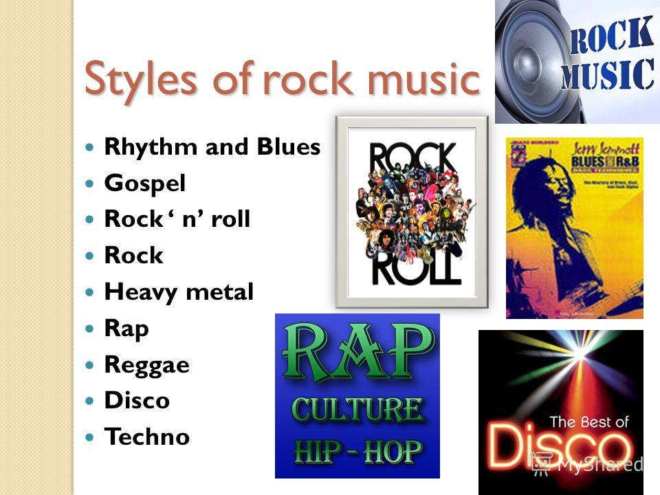 Styles of rock music Rhythm and Blues Gospel Rock n roll Rock Heavy metal Rap Reggae Disco Techno