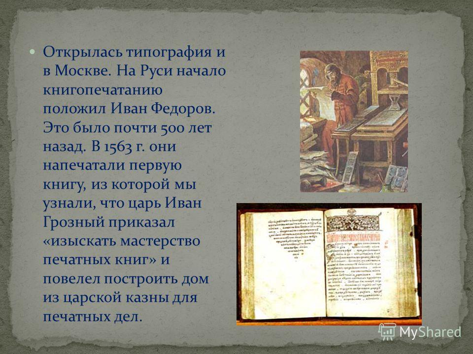 Открылась типография и в Москве. На Руси начало книгопечатанию положил Иван Федоров. Это было почти 500 лет назад. В 1563 г. они напечатали первую книгу, из которой мы узнали, что царь Иван Грозный приказал «изыскать мастерство печатных книг» и повел