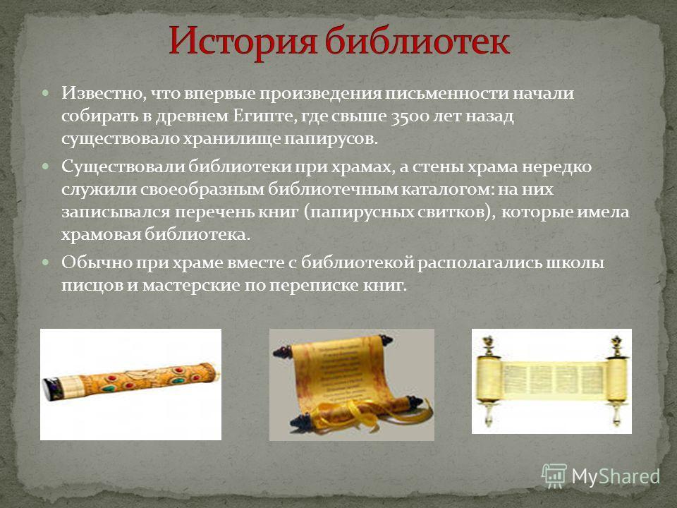 Известно, что впервые произведения письменности начали собирать в древнем Египте, где свыше 3500 лет назад существовало хранилище папирусов. Существовали библиотеки при храмах, а стены храма нередко служили своеобразным библиотечным каталогом: на них