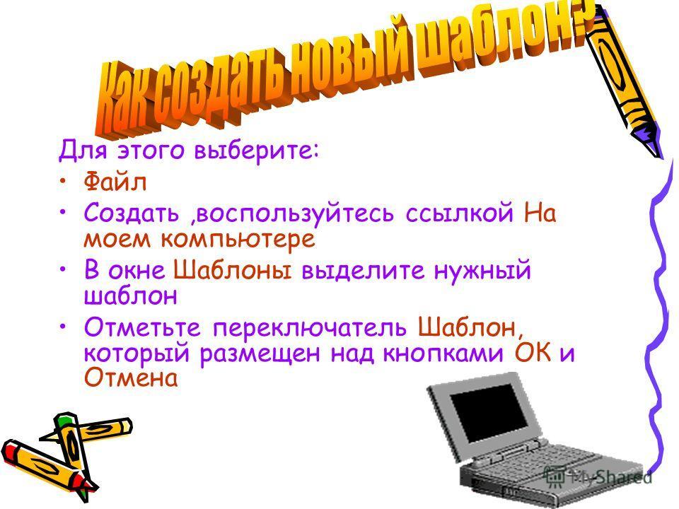 Для этого выберите: Файл Создать,воспользуйтесь ссылкой На моем компьютере В окне Шаблоны выделите нужный шаблон Отметьте переключатель Шаблон, который размещен над кнопками ОК и Отмена