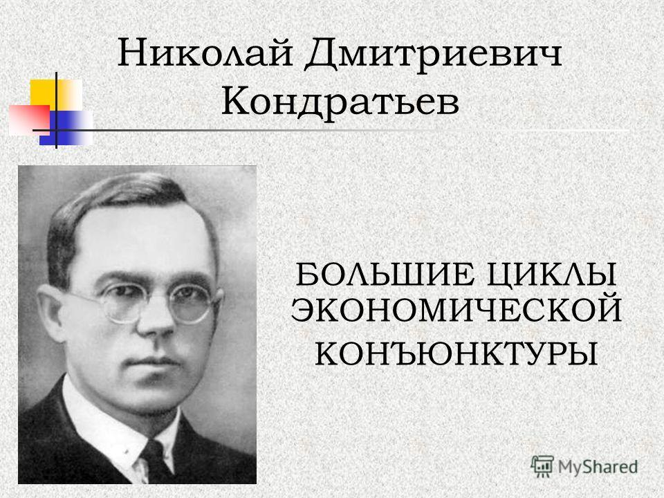 БОЛЬШИЕ ЦИКЛЫ ЭКОНОМИЧЕСКОЙ КОНЪЮНКТУРЫ Николай Дмитриевич Кондратьев