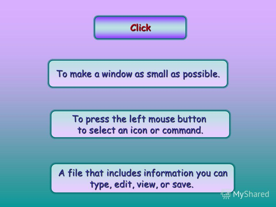 Click To make a window as small as possible. To press the left mouse button to select an icon or command. A file that includes information you can type, edit, view, or save.